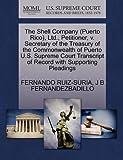 The Shell Company , Ltd. , Petitioner, V. Secretary of the Treasury of the Commonwealth of Puerto U. S. Supreme Court Transcript of Record, Fernando Ruiz-Suria and J. B. FERNANDEZBADILLO, 1270491830