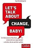 Let's talk about change, baby!: Ein Motivations-Manifest für Unternehmer, Querdenker und alle, die es werden wollen (Dein Erfolg)