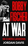 Bobby Fischer At War: 50 Chess Lessons From The Legend-Jordan Davis