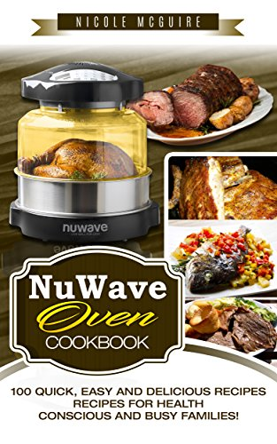NuWave Oven Cookbook: 100 quick, easy and delicious recipes. Recipes for health-conscious and busy families! by Nicole Mcguire, Readers' Choice Club
