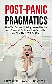 Post-Panic Pragmatics: How You Can Avoid Being Leveled by the Next Financial Panic and Its Aftermath... and Yes, There Will Be One!