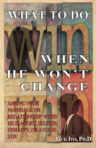What to Do When He Won't Change: Saving Your Marriage When He is Angry, Selfish, Unhappy, or Avoids You