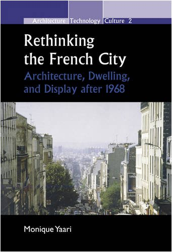 Rethinking the French City: Architecture, Dwelling, and Display After 1968. (Architecture Technology Culture)