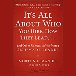 It's All About Who You Hire, How They Lead . . . and Other Essential Advice from a Self-Made Leader
