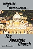 Heresies of Catholicism... the Apostate Church, John Schroeder, 0595274994