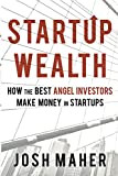 Startup Wealth: How the Best Angel Investors Make Money in Startups
