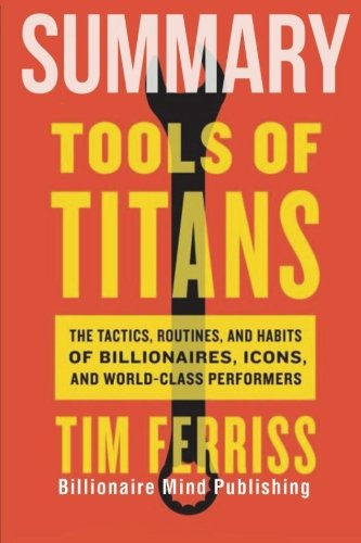 summary-tools-of-titans-the-tactics-routines-and-habits-of-billionaires-icons-and-world-class-perfor