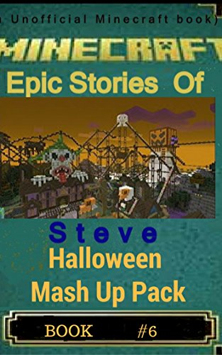 Halloween Mashups (Minecraft Stories Of Steve Halloween Mash Up: Halloween Mash Up Pack (Mincraft Epic Stories Of Steve Book 6))