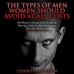 The Types of Men Women Should Avoid at All Costs: The Woman's Ultimate Guide to Dating, Marriage, Love, Sex and Relationships with the Opposite Sex | Lonnie Jackson