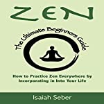 Zen: The Ultimate Beginners Guide on How to Practice Zen Everywhere by Incorporating It into Your Life | Isaiah Seber