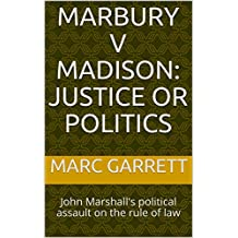 Marbury v Madison:  Justice or Politics: John Marshall's political assault on the rule of law