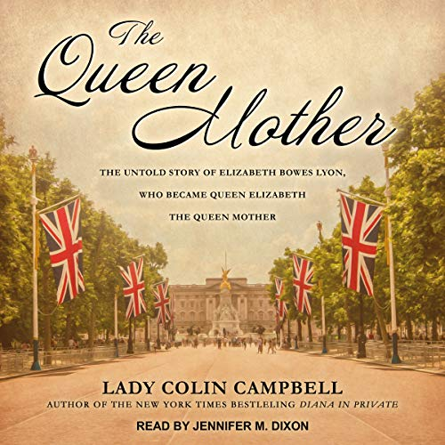 The Queen Mother: The Untold Story of Elizabeth Bowes Lyon, Who Became Queen Elizabeth The Queen Mother by Tantor Audio