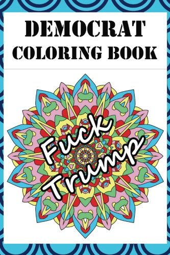 Democrat Coloring Book: Adult Color Therapy Book Featuring Political, Pro Democrat and Anti Republican Imagery (Don't Stress Just Color! Colorful ... Anxiety Promoting Adult Color Therapy Books)