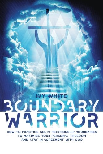 Boundary Warrior: How to Practice Solid Relationship Boundaries to Maximize Your Personal Freedom and Stay in Agreement with God