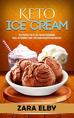 Keto Ice Cream: The Perfect Keto Ice Cream Cookbook, Ideal As Summer Time Low Carb Desserts or Snacks! by Zara Elby