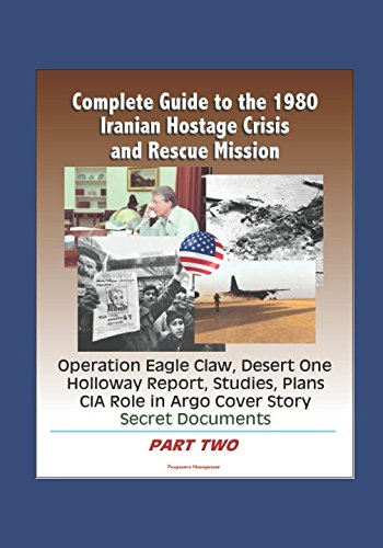 Complete Guide to the 1980 Iranian Hostage Crisis and Rescue Mission, Operation Eagle Claw, Desert One, Holloway Report, Studies, Plans, CIA Role in Argo Cover Story, Secret Documents (Part Two) (Eagle Operation Claw)