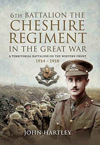 The 6th Battalion the Cheshire Regiment in the Great War: A Territorial Battalion on the Western Front 1914 - 1918