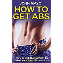 How To Get Abs: How to Get Abs Fast With An Extensive 6 Week Workout Plan (Health, Flat Abs, How to Get Abs, How to Get Abs Fast Book 1)