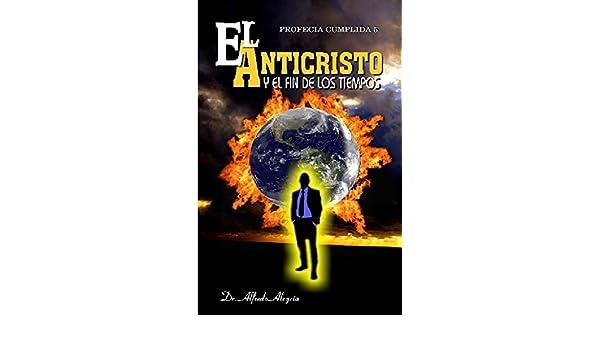 EL ANTICRISTO: Y EL FIN DE LOS TIEMPOS (PROFECIA CUMPLIDA nº 5) (Spanish Edition) - Kindle edition by Dr. Alfredo Alegría. Religion & Spirituality Kindle ...