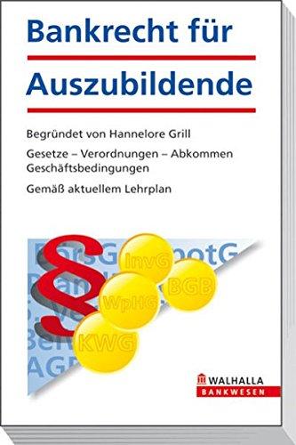 Bankrecht für Auszubildende: begründet von Hannelore Grill; Gesetze - Verordnungen - Abkommen - Geschäftsbedingungen; Gemäß aktuellem Lehrplan (Bankwesen)