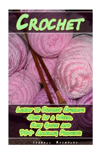 Crochet:  Learn to Crochet Afghans Just In a Week. Easy Guide and 70+ Amazing Projects: (Book Crochet, Crochet Books Patterns) (crochet learn, beginners crochet (Learn To Crochet Afghan)