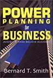 Power Planning for Business : Avoiding Make-Believe Business, Smith, Bernard T., 0967006929