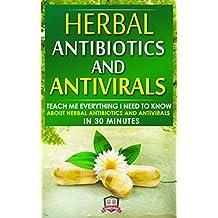 Herbal Antibiotics And Antivirals: Discover the Magic Healing Properties of Herbal Antibiotics and Antivirals (Herbal Remedies - Antibiotics - Antivirals - Holistic Medicine - Healing)