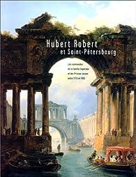 Hubert Robert et Saint-Pétersbourg : Les commandes de la famille impériale et des princes russes entre 1773 et 1802 par Musée de Valence