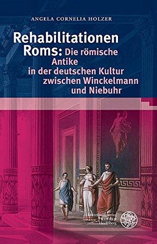 Rehabilitationen Roms: Die römische Antike in der deutschen Kultur zwischen Winckelmann und Niebuhr (Bibliothek der klassischen Altertumswissenschaften, Band 135)