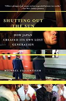 Shutting Out the Sun: How Japan Created Its Own Lost Generation (Vintage Departures) by [Zielenziger, Michael]
