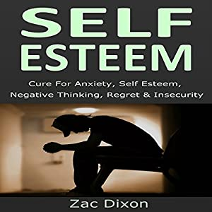 Self Esteem (3rd Edition): Cure for Anxiety, Self Esteem, Negative Thinking, Regret & Insecurity Audiobook