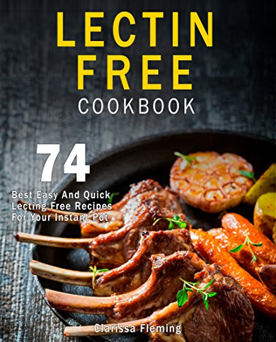 Lectin Free Cookbook: 74 Best Easy And Quick Lectin Free Recipes For Your Instant Pot Electric Pressure Cooker (Anti-Inflammatory Diet, Foods For Beginners, Prevent Diseases And Lose Weight) by Clarissa Fleming