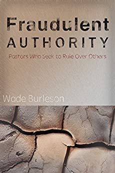 Fraudulent Authority: Pastors Who Seek to Rule Over Others by [Burleson, Wade]