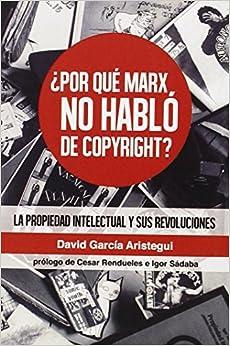 ¿por Qué Marx No Habló Del Copyright?: La Propiedad Intelectual Y Sus Revoluciones por David García Aristegui epub