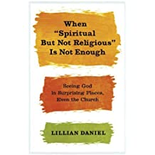 """When """"Spiritual but Not Religious"""" Is Not Enough: Seeing God in Surprising Places, Even the Church by Daniel, Lillian (January 14, 2014) Paperback"""