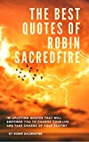 The Best Quotes of Robin Sacredfire: 101 Uplifting Quotes That Will Empower You to Change Your Life and Take Charge of Your Destiny