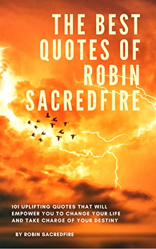 The Best Quotes Of Robin Sacredfire 101 Uplifting Quotes That Will