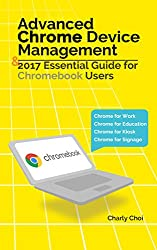 Advanced Chrome Device Management & 2017 Essential Guide for Chromebook Users: Chrome for Work/Chrome for Education/Chrome for Kiosk/Chrome for Signage