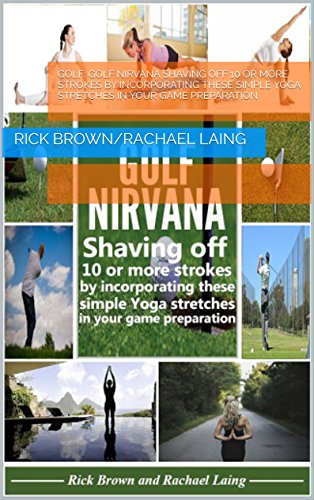 Golf: GOLF NIRVANA   Shaving off 10 or more strokes by incorporating these simple Yoga stretches in your game preparation por Rick Brown/Rachael Laing
