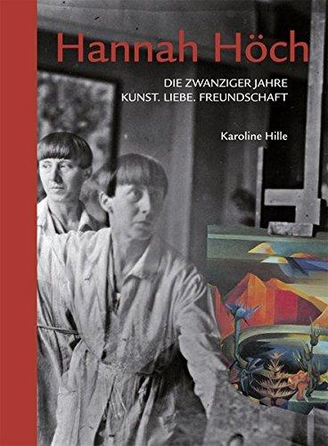 Hannah Höch: Die zwanziger Jahre. Kunst. Liebe. Freundschaft
