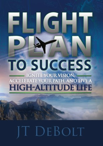 Flight Plan To Success: Ignite Your Vision, Accelerate Your Path, and Live a High-Altitude Life