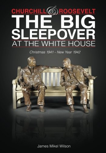 Churchill and Roosevelt: The Big Sleepover at the White House: Christmas 1941-New Year 1942 (White Christmas Facts)