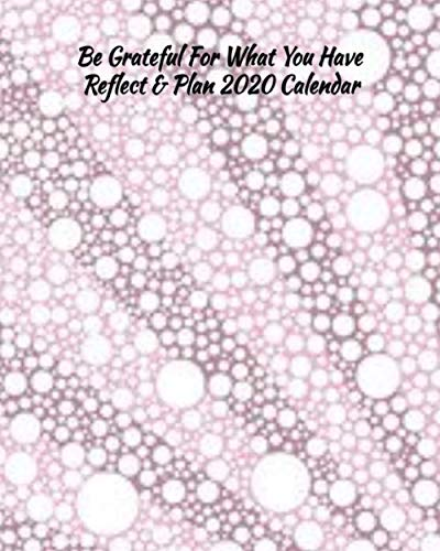 Be Grateful For What You Have Reflect & Plan 2020 Calendar: Everything you need for the year to organize and reflect on your life (What Do To For Christmas Vacation)