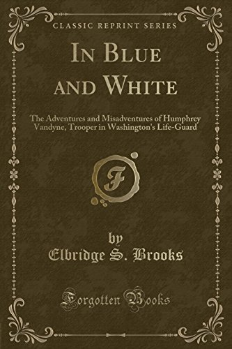 In Blue and White: The Adventures and Misadventures of Humphrey Vandyne, Trooper in Washington's Life-Guard (Classic Reprint)