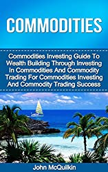 Commodities: Commodities Investing Guide To Wealth Building Through Investing in Commodities And Commodity Trading For Commodities Investing And Commotities Trading Success (English Edition)