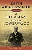 Smith Wigglesworth : A Life Ablaze With the Power of God (Living Classics)