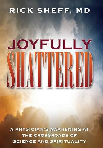 Read Online Joyfully Shattered: A Physician's Awakening at the Crossroads of Science and Spirituality PDF