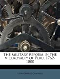 The Military Reform in the Viceroyalty of Peru, 1762-1800, Leon George Campbell, 117922308X