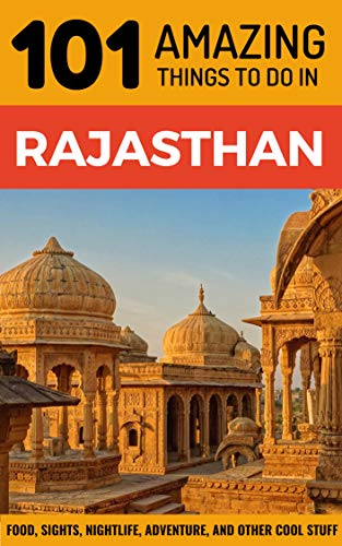 101 Amazing Things to Do in Rajasthan: Rajasthan Travel Guide (India Travel Guide, Jaipur Travel, Jodhpur Travel, Jaisalmer Travel, Udaipur Travel)