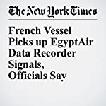 French Vessel Picks up EgyptAir Data Recorder Signals, Officials Say | Nour Youssef,Nicola Clark